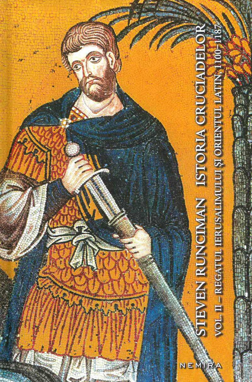 Istoria cruciadelor, vol. 2. Regatul Ierusalimului si Orientul Latin 1100-1187