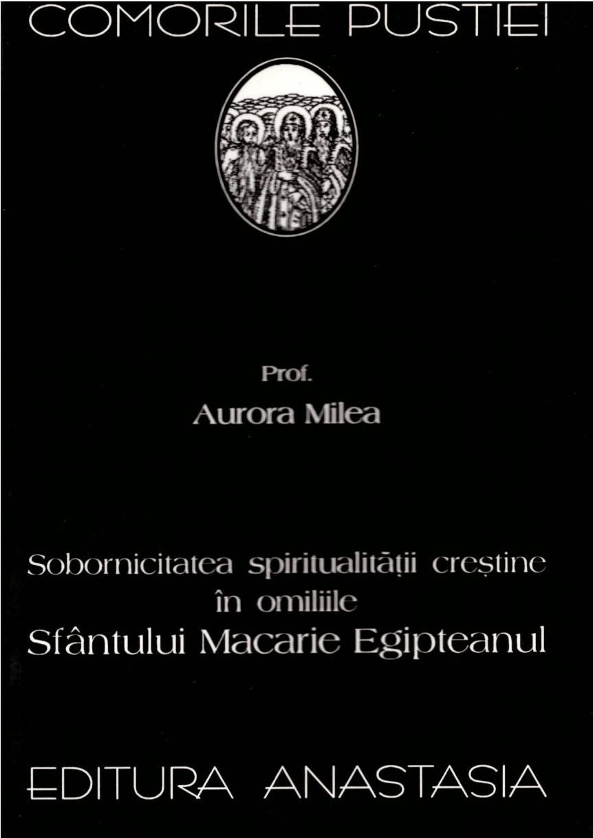 Prof. Aurora Milea Sobornicitatea spiritualitatii crestine in omiliile Sfantului Macarie Egipteanul - Comorile pustiei vol 42