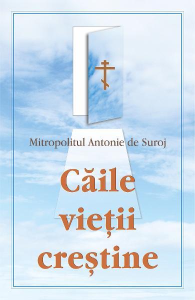 Caile vietii crestine de Mitropolitul Antoie de Suroj