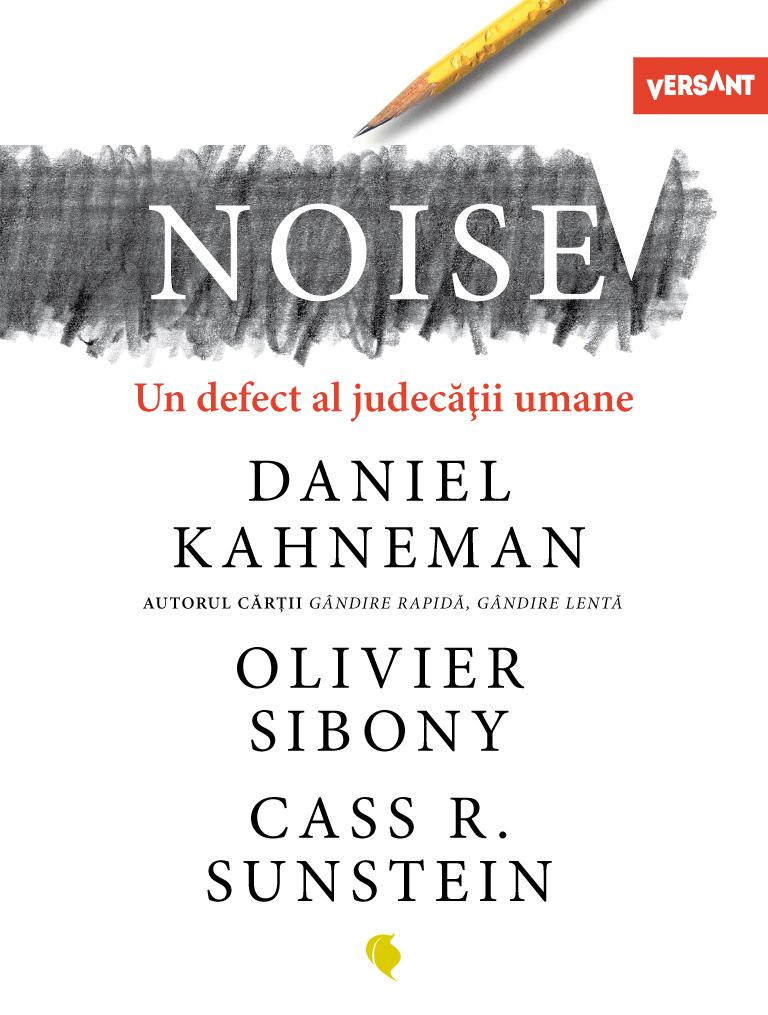 NOISE. Un defect al judecatii umane de Daniel Kahneman, Oliver Sibony si Cass R. Sunstein
