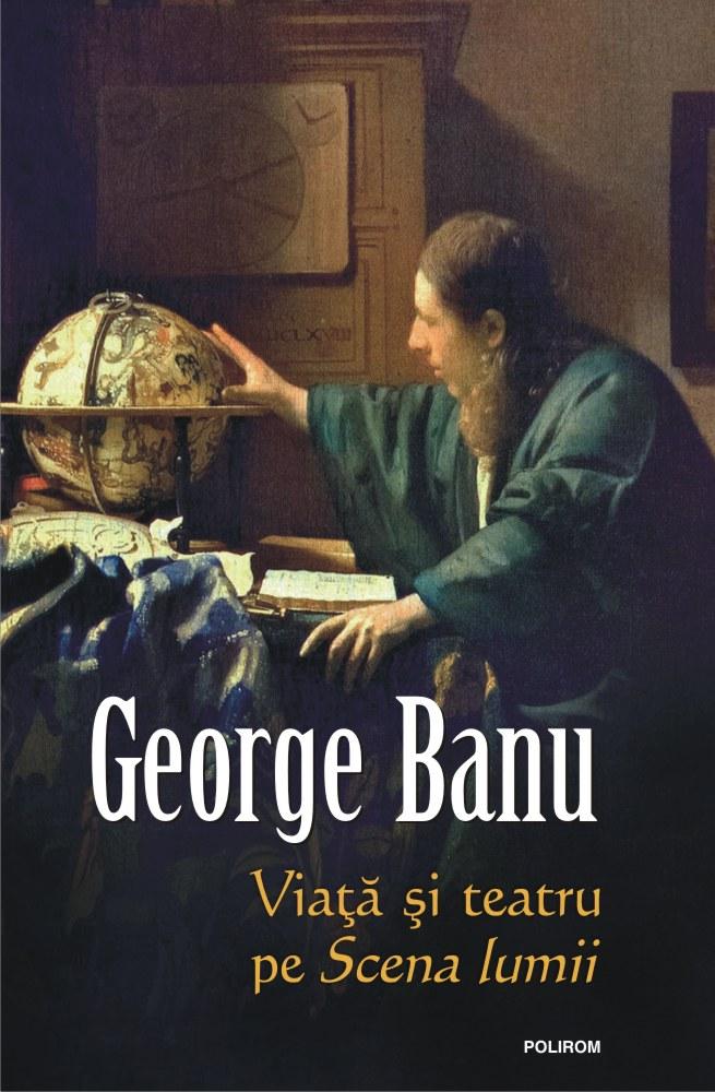 Viata si teatru pe scena lumii de George BANU