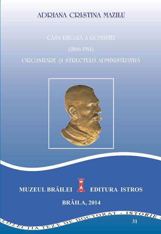 Adriana Cristina MAZILU - Casa regala a Romaniei (1866-1914). Organizare si structura administrativa