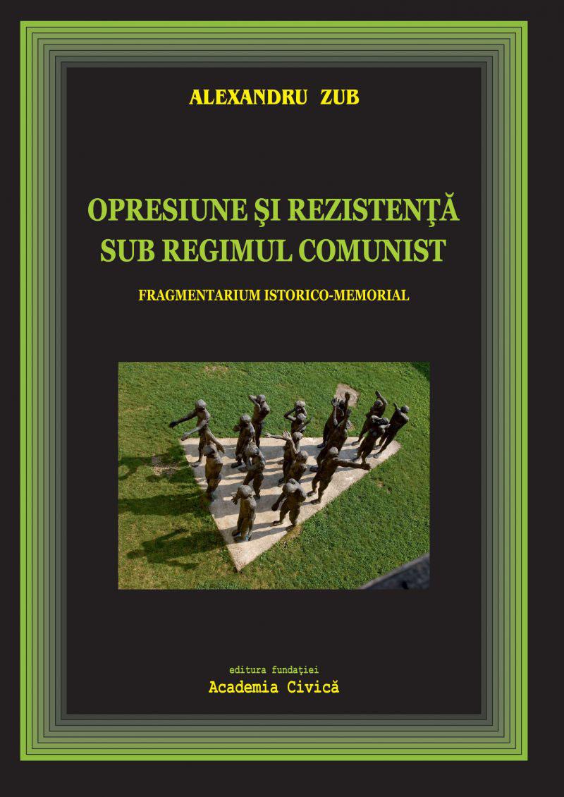 Alexandru ZUB   Opresiune si rezistenta sub regimul comunist. Fragmentarium istorico-memorial