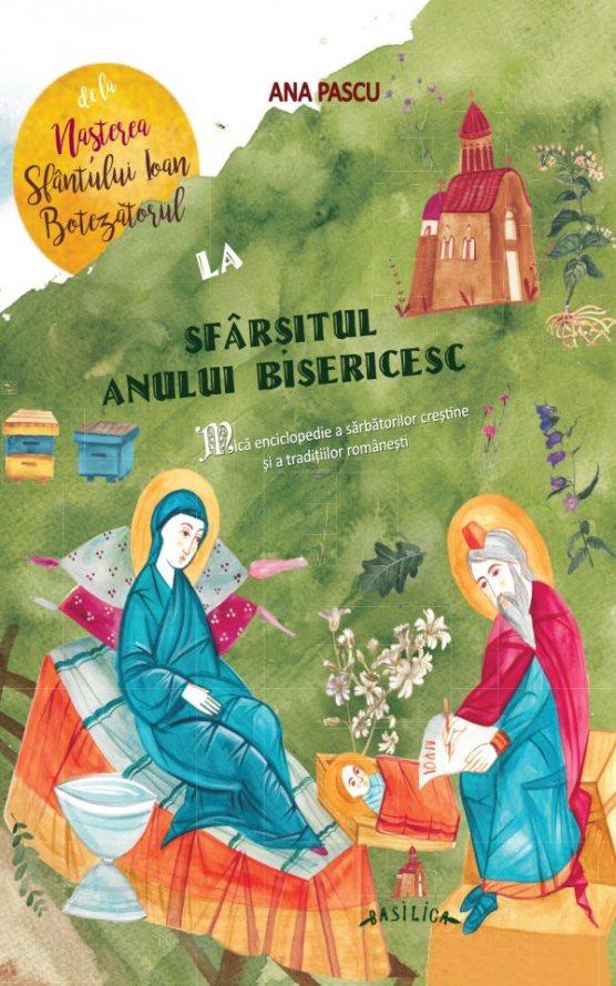 Ana PASCU     De la Nasterea Sfantului Ioan Botezatorul la sfarsitul anului bisericesc – Mica enciclopedie a a sarbatorilor crestine si a traditiilor romanesti