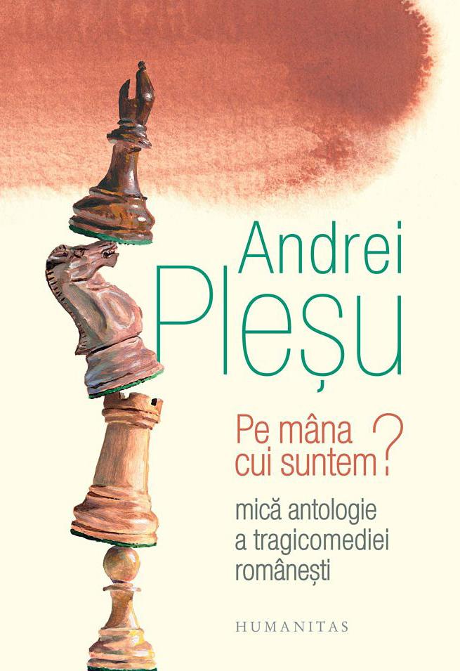 Andrei Plesu     Pe mana cui suntem? Mica antologie a tragicomediei romanesti