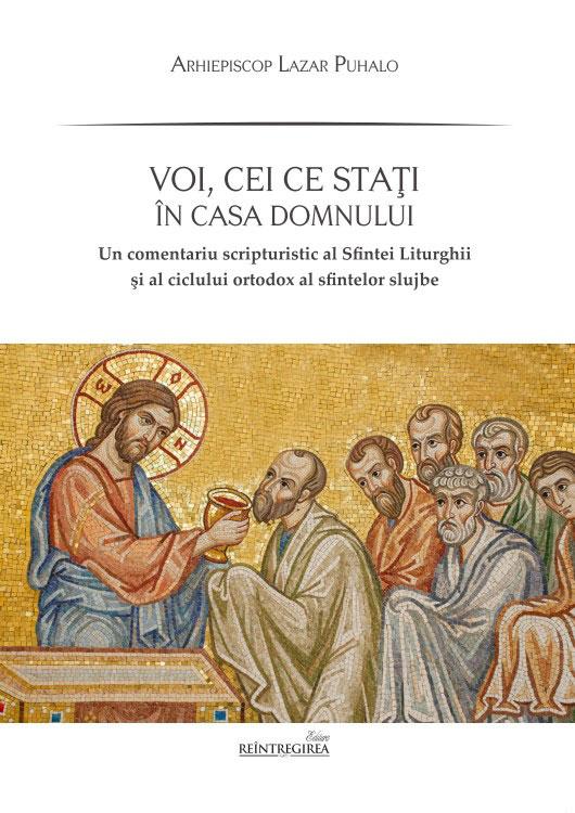 Arhiepiscop Lazar PUHALO - Voi, ce stati in casa Domnului. Un comentariu scripturistic al Sfintei Liturghii si al ciclului ortodox al sfintei slujbe