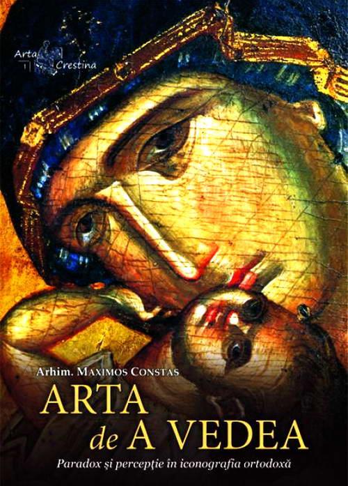 Arta de a vedea. Paradox si perceptie in iconografia ortodoxa - Arhim. Maximos Constas