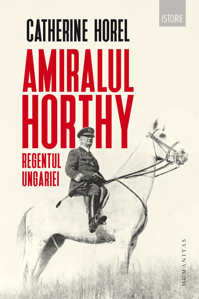 Catherine HOREL | Amiralul Horthy, Regentul Ungariei