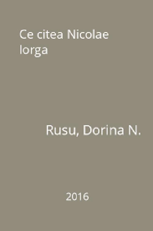 Ce citea Nicolae Iorga - Volum intocmit de Dorina N. RUSU