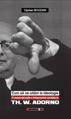 Ciprian BOGDAN   Cum sa ne uitam la ideologie. O reconstructie a fizionomiei sociale la Th. W. ADORNO