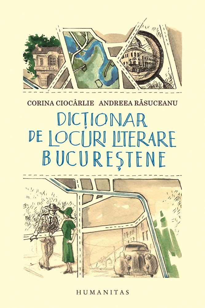 Corina CIOCARLIE, Andreea RASUCEANU   Dictionar de locuri literare bucurestene