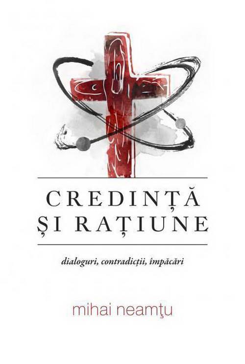 Credinta si ratiune. Dialoguri, contradictii, impacari - Mihai Neamtu