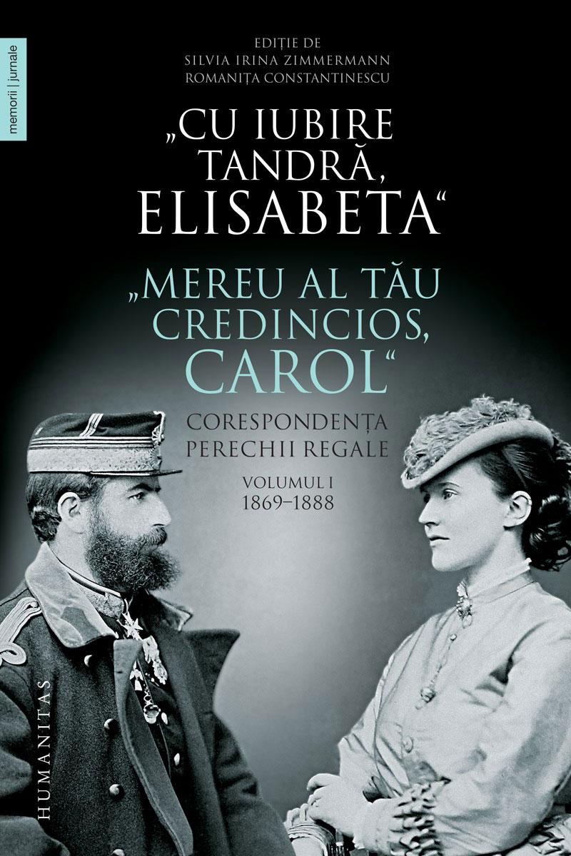 """Cu iubire tandra, Elisabeta"". ""Mereu al tau credincios, Carol"" - Corespondenta perechii regale – Volumul I, 1869-1888"