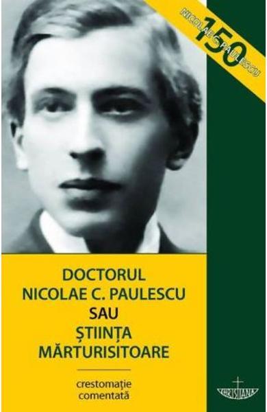 Doctorul Nicolae C. PAULESCU sau Stiinta marturisitoare. Crestomatie comentata