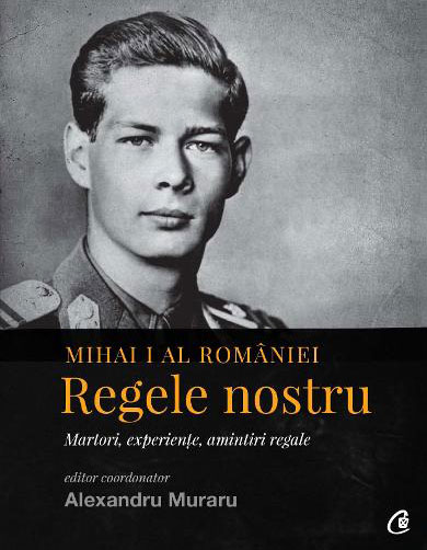 Editor coordonator – Alexandru MURARU - Mihai I al Romaniei - Regele nostru