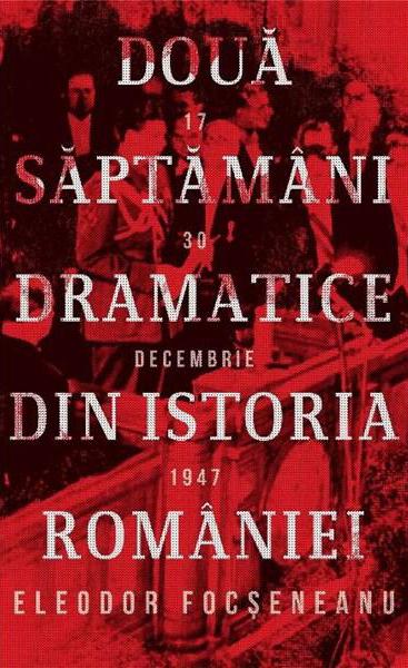 Eleodor FOCSENEANU | Doua saptamani dramatice din istoria Romaniei (17-30 decembrie 1947)