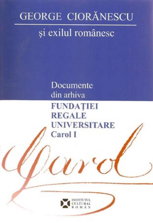 """George CIORANESCU si exilul romanesc - Documente din arhiva Fundatiei Regale Universitare """"Carol I"""""""