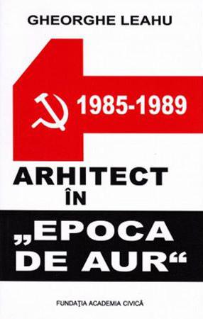 """Gheorghe LEAHU   Arhitect in """"Epoca de Aur"""" – 1985-1989"""