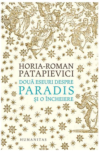 Horia-Roman PATAPIEVICI | Doua eseuri despre paradis si o incheiere