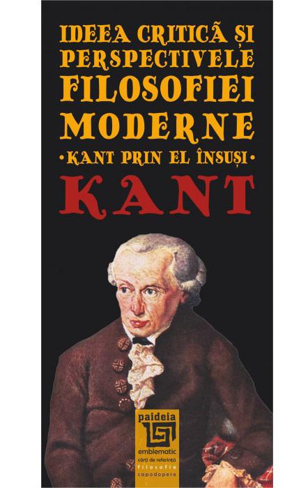Immanuel KANT | Ideea critica si perspectivele filosofiei moderne. Kant prin el insusi