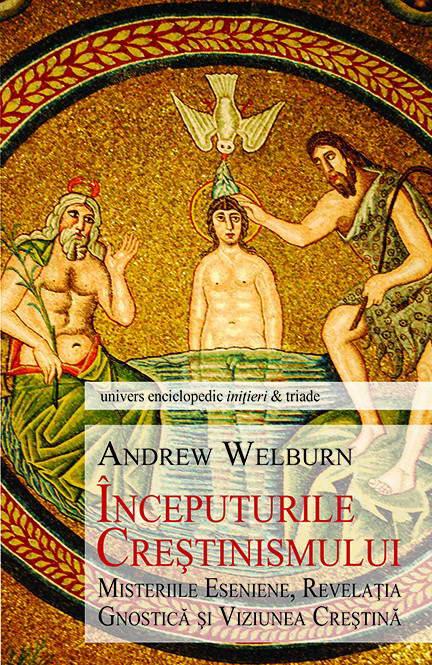 Inceputurile crestinismului. Misteriile eseniene, Revelatia Gnostica si Viziunea crestina - Andrew Welburn
