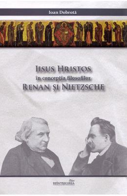 Ioan DOBROTA - Iisus Hristos in conceptia filosofilor Renan si Nietzsche – Expunere si critica