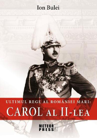 Ion BULEI | Ultimul rege al Romaniei Mari: Carol al II-lea
