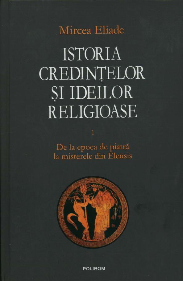 Istoria credintelor si ideilor religioase, vol. I. De la epoca de piatra la misterele din Eleusis