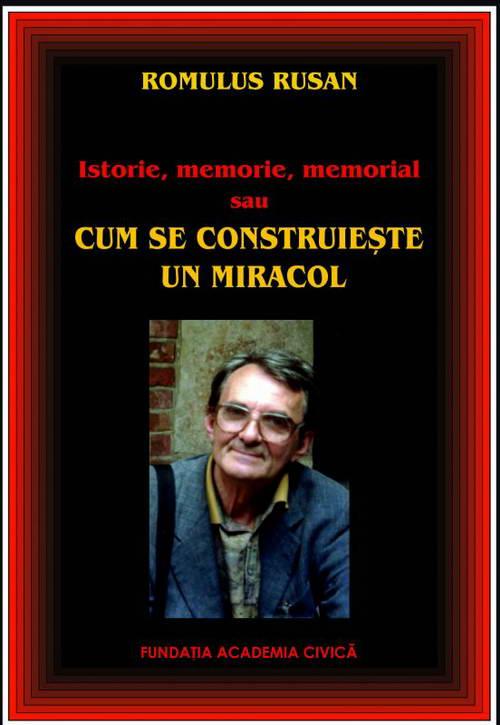 Istorie, memorie, memorial sau cum se construieste un miracol - Romulus Rusan