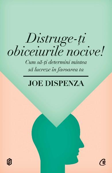 Joe DISPENZA   Distruge-ti obiceiurile nocive!  Cum sa-ti determini mintea sa lucreze in favoarea ta