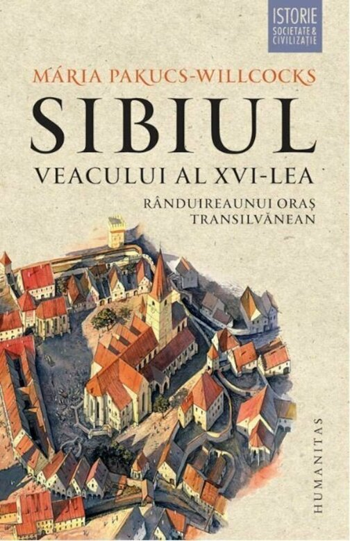 Maria PAKUCS – WILLCOCKS   Sibiul veacului al XVI-lea. Randuirea unui oras transilvan