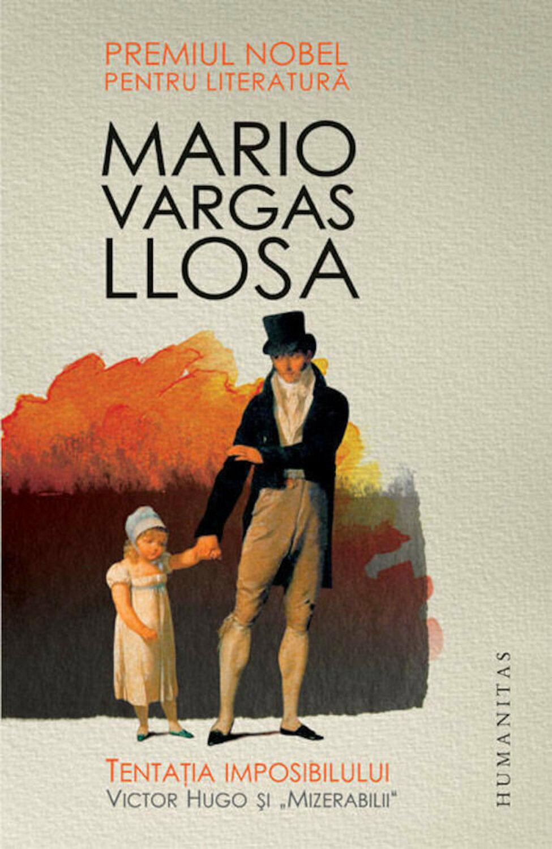 """Mario VARGAS LLOSA - Tentatia imosibilului – Victor Hugo si """"Mizerabilii"""""""