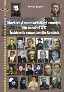 Martiri si marturisitori romani din secolul XX. Inchisorile comuniste din Romania - Fabian Seiche