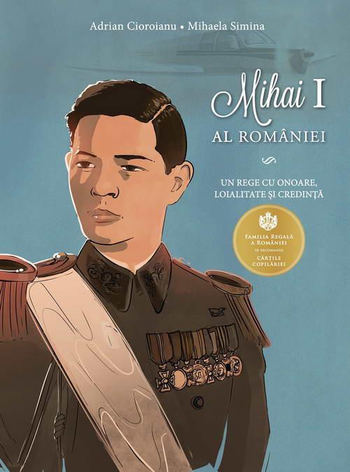 Mihai I al Romaniei. Un rege cu onoare, loialitate si credinta - Adrian Cioroianu, Mihaela Simina