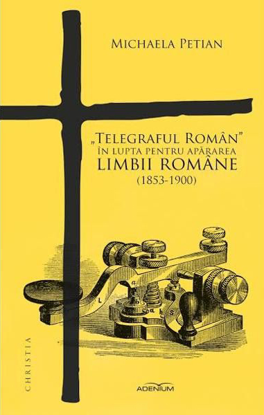 "Michaela PETIAN | ""Telegraful Roman"" in lupta pentru apararea limbii romane (1853-1900)"