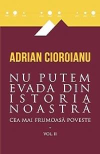 Nu putem evada din istoria noastra. Cea mai frumoasa poveste, vol. 2 - Adrian Cioroianu