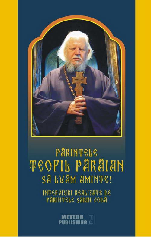 Parintele Teofil Paraian Sa luam aminte! Interviuri realizate de Parintele Sabin Voda