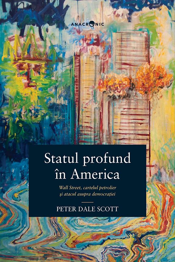 Peter DALE SCOTT | Statul profund in America. Wall Street, cartelul petrolier si atacul asupra democratiei