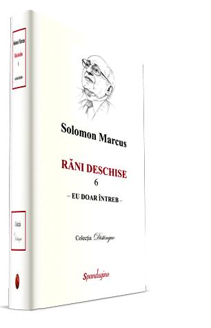 Rani deschise, vol. 6. Eu doar intreb, Solomon Marcus