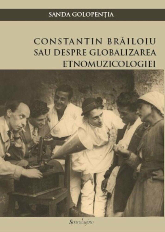 Sanda GOLOPENTIA - Constantin Brailoiu, sau despre globalizarea etnomuzicologiei