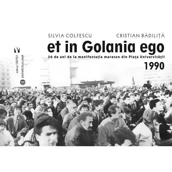 Silvia COLFESCU, Cristian BADILITA - et in Golania ego -30 de ani de la manifestatia maraton din Piata Universitatii – 1990