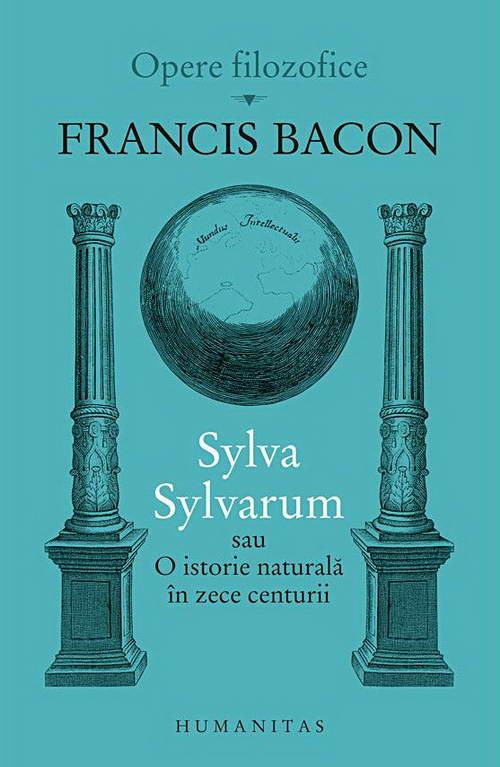 Sylva Sylvarum sau O istorie naturala in zece centurii - Francis Bacon