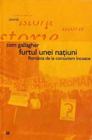 Tom GALLAGHER   Furtul unei natiunl. Romania de la comunism incoace