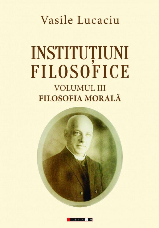 Vasile LUCACIU | Institutiuni filosofice – Volumul III – Filosofia morala