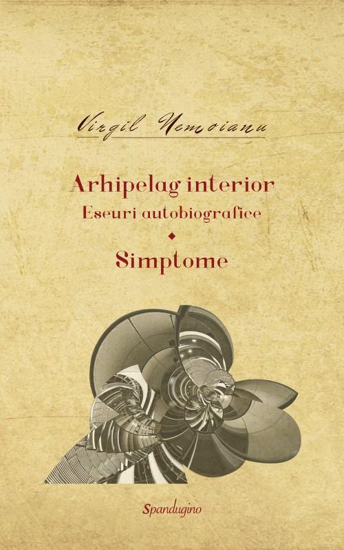 Virgil NEMOIANU   Arhipelag interior. Eseuri autobiografice. Simptome. Volumul I (1940-1975)