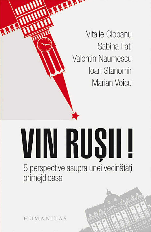 Vitalie CIOBANU, Sabina FATI, Valentin NAUMESCU, Ioan STANOMIR, Marian VOICU  | Vin rusii! 5 perspective asupra unei vecinatati primejdioase