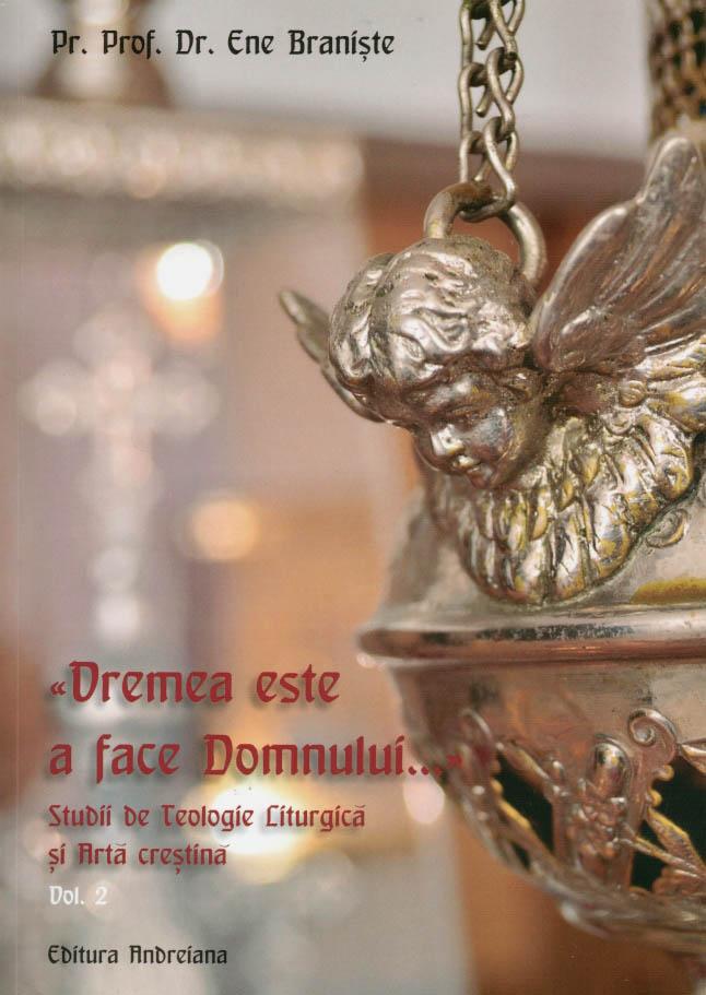 Vremea este a face Domnului... Studii de Teologie Liturgica si Arta crestina, vol 2 - Ene Braniste