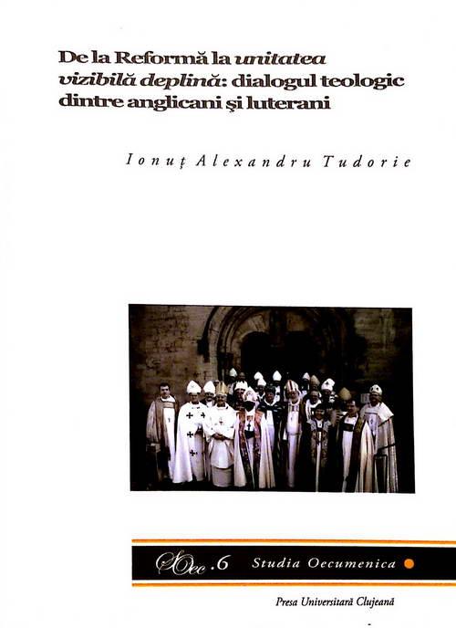 Da la Reforma la unitatea vizibila deplina: dialogul teologic dintre anglicani si luterani. Studia Oecumenica 6