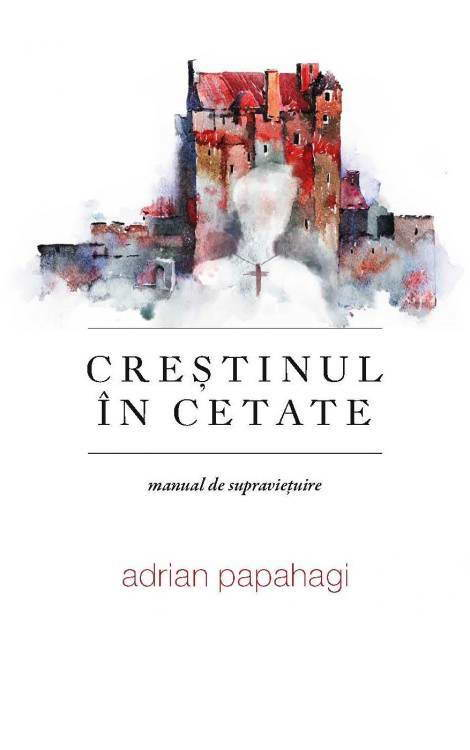 Crestinul in cetate - manual de supravietuire - Adrian Papahagi