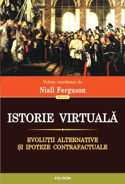 Istorie virtuala. Evolutii alternative si ipoteze contrafactuale